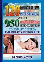 120 Common Dreams and their Interpretations: With  950 Powerful Deliverance prayers to totally destroy Evil dreams in your life