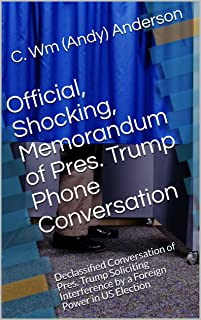Official, Shocking, Memorandum of Pres. Trump Phone Conversation : Declassified Conversation of Pres. Trump Soliciting Interference by a Foreign Power in US Election