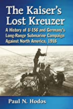 The Kaiser's Lost Kreuzer: A History of U-156 and Germany's Long-Range Submarine Campaign Against North America, 1918