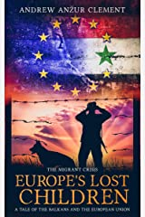 The Migrant Crisis. Europe's Lost Children: A Tale of the Balkans and the European Union. Kindle Edition