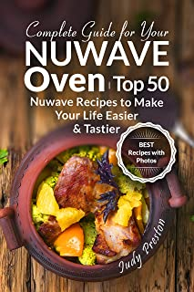 Complete Guide for your Nuwave Oven: Top 50 Nuwave Recipes to Make your Life Easier and Tastier