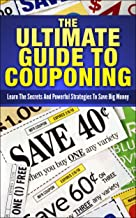 The Ultimate Guide To Couponing: Learn The Secrets And Powerful Strategies To Save Big Money