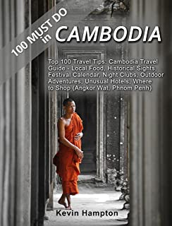 100 MUST DO in Cambodia Travel Guide: Top 100 Travel Tips: Local Food, Historical Sights, Festival Calendar, Night Clubs, ...