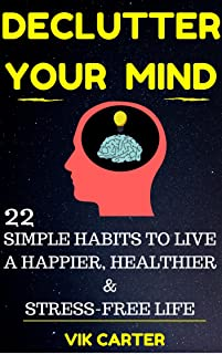 Declutter Your Mind Now - 22 Simple Habits To Declutter Your Mind & Live A Happier, Healthier And Stress-Free Life: Easy Ways To Eliminate Worry,  Anxiety & Negative Thinking