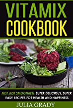 Vitamix Cookbook: Not Just Smoothies! Super Delicious, Super Easy Blender Recipes for..