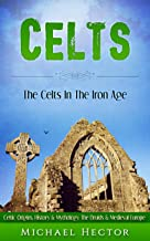 Celts: The Celts - In The - Iron Age. Celtic Origins, History & Mythology - The Druids & Medieval Europe (Enya, Romans, Celtic Gods, History, Xinjiang, Vikings, Saxons Book 1) (English Edition)