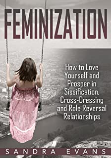 Feminization: How to Love Yourself and Prosper in Sissification, Cross-Dressing and Role Reversal Relationships (Feminization, Sissified, Sissification, ... Hypnosis, Role Reversal) (English Edition)