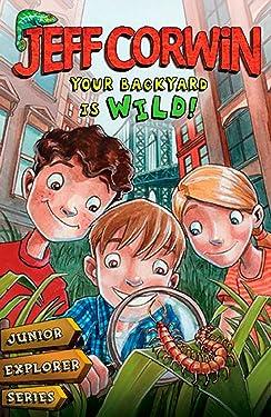 Your Backyard Is Wild: Junior Explorer Series Book 1 (Jeff Corwin's Junior Explorer)