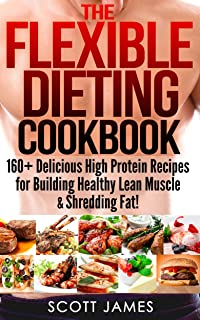 The Flexible Dieting Cookbook: 160 Delicious High Protein Recipes for Building Healthy Lean Muscle & Shredding Fat (Build Muscle, Protein Diet, Bodybuilding ... Recipes, Carb Cycling, Calorie Counting)