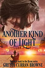 ANOTHER KIND OF LIGHT: A Biographical Novel (The Lord BYRON Series Book 6)