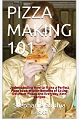 PIZZA MAKING 101: Understanding How to Make a Perfect Pizza base, Health Benefits of Eating Delicious Pizzas and Everyday Keto Recipes Kindle Edition