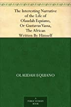 The Interesting Narrative of the Life of Olaudah Equiano, Or Gustavus Vassa, The African Written By Himself (English Edition)