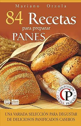 84 RECETAS PARA PREPARAR PANES: Una variada selección para degustar de deliciosos panificados caseros (