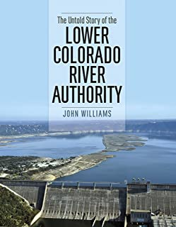 The Untold Story of the Lower Colorado River Authority (River Books, Sponsored by The Meadows Center for Water and the Environment, Texas State University)