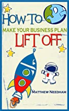 How to Make Your Business Plan Lift Off: The Step By Step Guide To Writing A Successful Business Plan