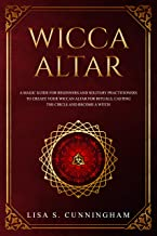 Wicca Altar: A Magic Guide for Beginners and Solitary Practitioners to Create Your Wiccan Altar for Rituals, Casting the Circle and Becoming a Witch