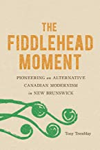 The Fiddlehead Moment: Pioneering an Alternative Canadian Modernism in New Brunswick (English Edition)