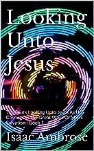 Looking Unto Jesus: The Soul's Looking Unto Jesus As He Carries On The Great Work Of Man's Salvation - Book 1 (Looking Unt...
