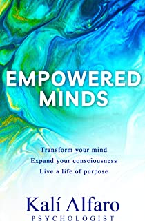 Empowered Minds: Transform your mind, expand your consciousness, live a life of purpose