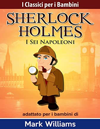 Sherlock Holmes adattato per i bambini : I Sei Napoleoni (I Classici per i Bambini)