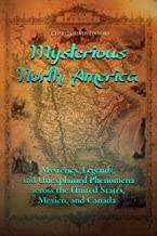 Mysterious North America: Mysteries, Legends, and Unexplained Phenomena across the United States, Mexico, and Canada