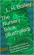 The Nursery Book (Illustrated): A Complete Guide to the Multiplication and Pollination of Plants