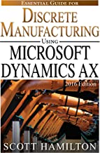 Essential Guide for Discrete Manufacturing using Microsoft Dynamics AX: 2016 Edition (Essential Guides for Microsoft Dynamics AX Book 2)