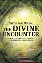The Divine Encounter: My Real Life Spiritual Experience of Meeting the Supernatural