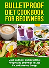 Bulletproof Diet Cookbook For Beginners: Quick and Easy Recipes and Smoothies to Lose Fat and Increase Energy (Lose Up To A Pound A Day, Reclaim Energy and Focus, End Food Cravings)