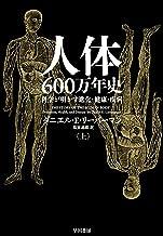 表紙: 人体六〇〇万年史 上──科学が明かす進化・健康・疾病 (早川書房) | ダニエル E リーバーマン