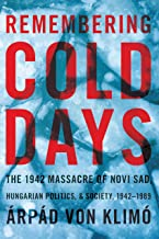 Remembering Cold Days: The 1942 Massacre of Novi Sad and Hungarian Politics and Society, 1942-1989 (Russian and East Europ...