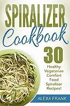 Spiralizer Cookbook: 30 Healthy Vegetarian Comfort Food Spiralizer Recipes: Full of Great Recipes including Zucchini Parmesan Artichoke Pasta and Sweet Potato Enchilada Casserole