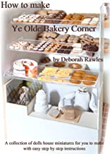 How to make Ye Olde Bakery Corner: A collection of Dolls House miniatures for you to make, with easy step by step instructions