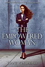 THE EMPOWERED WOMAN: BECOMING THE WOMAN YOU'VE ALWAYS DREAMT OF