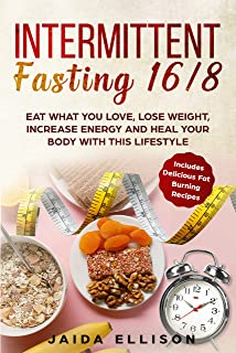 Intermittent Fasting 16/8: Eat What You Love, Lose Weight, Increase Energy and Heal Your Body with this Lifestyle. Include...