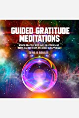 Guided Gratitude Meditations: How to Practice Deep Daily Gratitude and Appreciation to Live in a State of Happiness Audible Audiobook