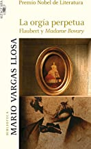 La orgía perpetua: Flaubert y Madame Bovary (Spanish Edition)