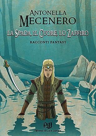 La Spada, il Cuore, lo Zaffiro: Racconti fantasy (Memorie dal Futuro Vol. 6)