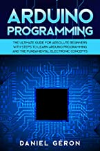 Arduino Programming: The Ultimate Guide for Absolute Beginners with Steps to Learn Arduino Programming and The Fundamental Electronic Concepts (English Edition)