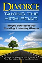 Divorce: Taking the High Road: Simple Strategies for Creating a Healthy Divorce