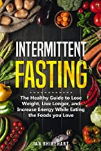 INTERMITTENT FASTING: The Healthy Guide to Lose Weight, Live Longer, and Increase Energy While Eating the Foods you Love (Autophagy, Burn Fat, Mental Clarity, Healing Your Body)