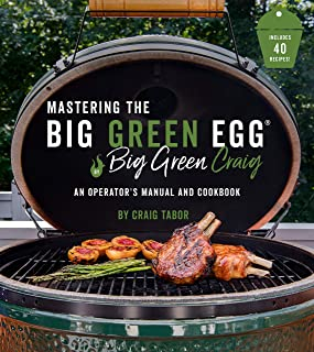 Mastering the Big Green Egg® by Big Green Craig: An Operator's Manual and Cookbook
