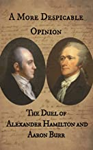 A More Despicable Opinion: The Duel of Alexander Hamilton and Aaron Burr: As Recounted in the Letters and Statements of the Principals And Their Friends
