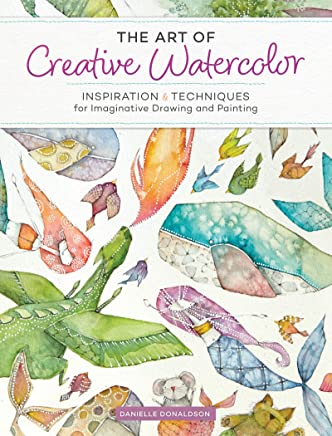 Art of Creative Watercolor: Inspiration & Techniques for Imaginative Drawing and Painting
