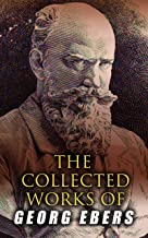 The Collected Works of Georg Ebers: Historical Novels, Stories & Autobiography of an Egyptologist