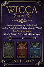 Wicca Starter Kit: How to Start Mastering the Art of Witchcraft (Go From Absolute Beginner to Badass Wiccan in 30 Days). T...