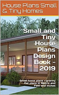 Small and Tiny House Plans Design Book - 2019: Small home plans + granny flat plans in Metric and Feet and Inches (Small and Tiny Homes)