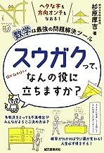 表紙: スウガクって、なんの役に立ちますか?:ヘタな字も方向オンチもなおる!数学は最強の問題解決ツール | 杉原 厚吉