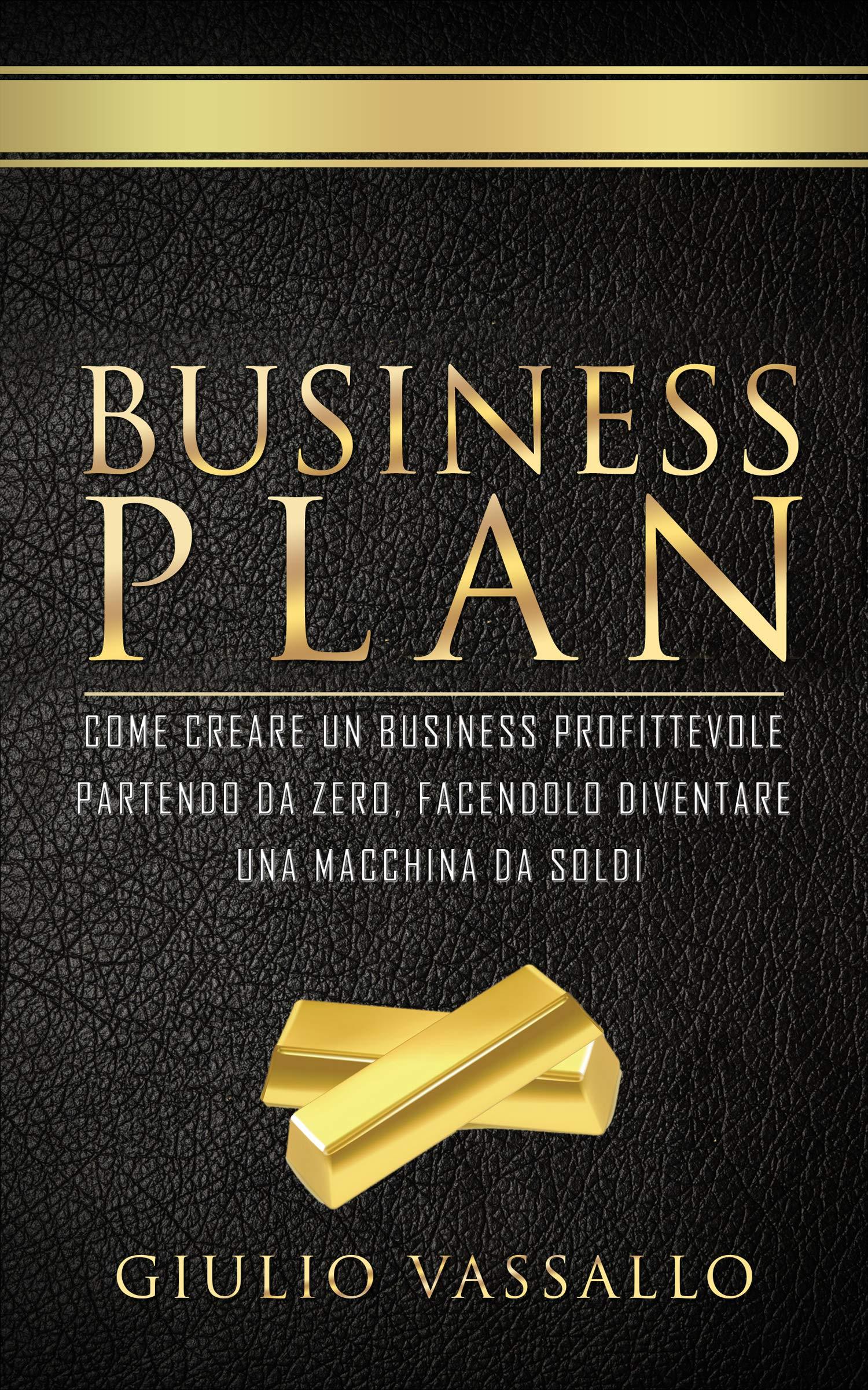 Business Plan: Come Creare Un Business Profittevole Partendo Da Zero, Facendolo Diventare Una Macchina Da Soldi. Lezioni Di Business + Guida Al Business Plan. (Italian Edition)