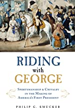 Riding with George: Sportsmanship & Chivalry in the Making of America's First President: Sportsmanship & Chivalry in the Making of America's First President
